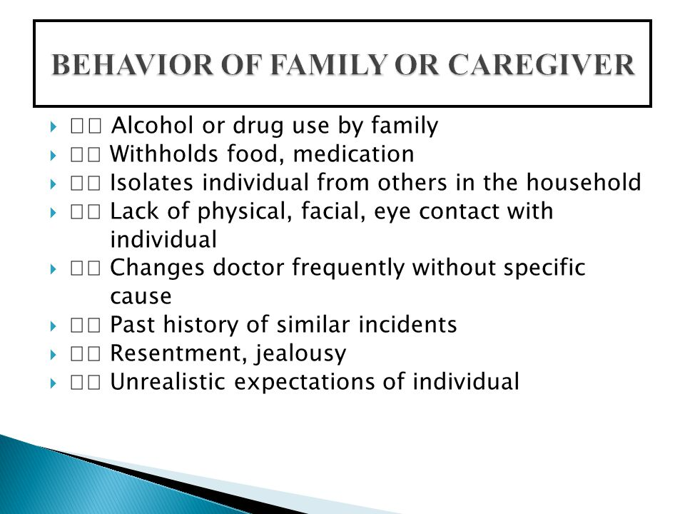  Alcohol or drug use by family  Withholds food, medication  Isolates individual from others in the household  Lack of physical, facial, eye contact with individual  Changes doctor frequently without specific cause  Past history of similar incidents  Resentment, jealousy  Unrealistic expectations of individual