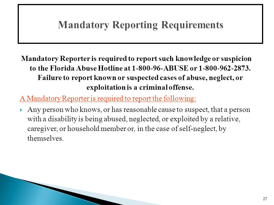 Mandatory Reporter is required to report such knowledge or suspicion to the Florida Abuse Hotline at 1-800-96-ABUSE or 1-800-962-2873.