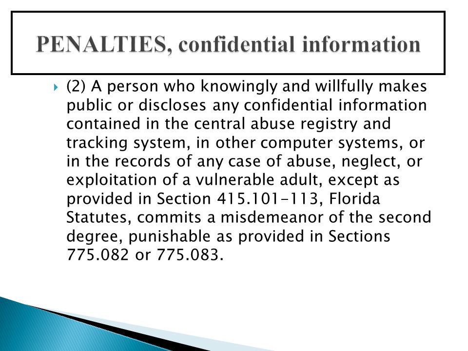  (2) A person who knowingly and willfully makes public or discloses any confidential information contained in the central abuse registry and tracking system, in other computer systems, or in the records of any case of abuse, neglect, or exploitation of a vulnerable adult, except as provided in Section 415.101-113, Florida Statutes, commits a misdemeanor of the second degree, punishable as provided in Sections 775.082 or 775.083.