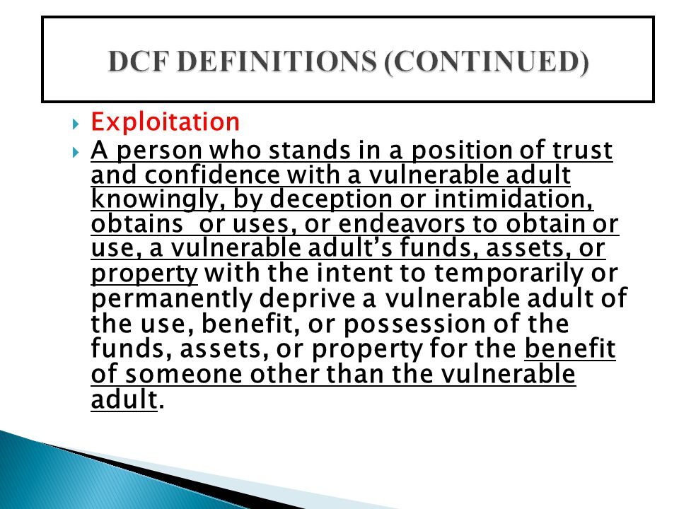  Exploitation also occurs When a person who knows or should know that the vulnerable adult lacks the capacity to consent, obtains or uses, or endeavors to obtain or use, the vulnerable adult's funds, assets, or property with the intent to temporarily or permanently deprive the vulnerable adult of the use, benefit, or possession of the funds, assets, or property for the benefit of someone other than the vulnerable adult.