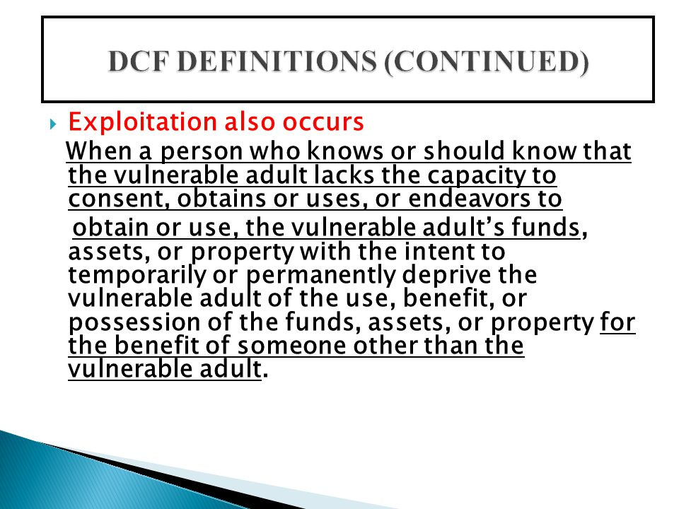  Exploitation also occurs When a person who knows or should know that the vulnerable adult lacks the capacity to consent, obtains or uses, or endeavors to obtain or use, the vulnerable adult's funds, assets, or property with the intent to temporarily or permanently deprive the vulnerable adult of the use, benefit, or possession of the funds, assets, or property for the benefit of someone other than the vulnerable adult.