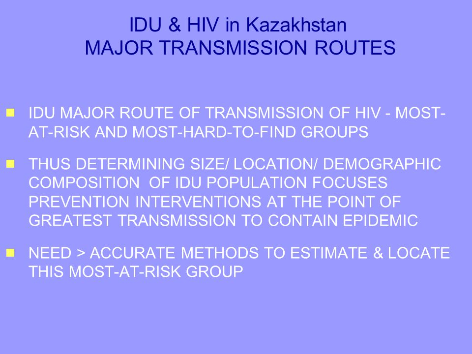 IDU & HIV in Kazakhstan MAJOR TRANSMISSION ROUTES  IDU MAJOR ROUTE OF TRANSMISSION OF HIV - MOST- AT-RISK AND MOST-HARD-TO-FIND GROUPS  THUS DETERMINING SIZE/ LOCATION/ DEMOGRAPHIC COMPOSITION OF IDU POPULATION FOCUSES PREVENTION INTERVENTIONS AT THE POINT OF GREATEST TRANSMISSION TO CONTAIN EPIDEMIC  NEED > ACCURATE METHODS TO ESTIMATE & LOCATE THIS MOST-AT-RISK GROUP  IDU MAJOR ROUTE OF TRANSMISSION OF HIV - MOST- AT-RISK AND MOST-HARD-TO-FIND GROUPS  THUS DETERMINING SIZE/ LOCATION/ DEMOGRAPHIC COMPOSITION OF IDU POPULATION FOCUSES PREVENTION INTERVENTIONS AT THE POINT OF GREATEST TRANSMISSION TO CONTAIN EPIDEMIC  NEED > ACCURATE METHODS TO ESTIMATE & LOCATE THIS MOST-AT-RISK GROUP