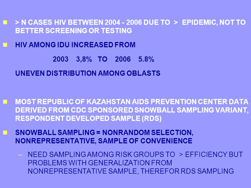  > N CASES HIV BETWEEN 2004 - 2006 DUE TO > EPIDEMIC, NOT TO BETTER SCREENING OR TESTING  HIV AMONG IDU INCREASED FROM 2003 3,8% TO 2006 5.8% UNEVEN DISTRIBUTION AMONG OBLASTS  MOST REPUBLIC OF KAZAHSTAN AIDS PREVENTION CENTER DATA DERIVED FROM CDC SPONSORED SNOWBALL SAMPLING VARIANT, RESPONDENT DEVELOPED SAMPLE (RDS)  SNOWBALL SAMPLING = NONRANDOM SELECTION, NONREPRESENTATIVE, SAMPLE OF CONVENIENCE –NEED SAMPLING AMONG RISK GROUPS TO > EFFICIENCY BUT PROBLEMS WITH GENERALIZATION FROM NONREPRESENTATIVE SAMPLE, THEREFOR RDS SAMPLING  > N CASES HIV BETWEEN 2004 - 2006 DUE TO > EPIDEMIC, NOT TO BETTER SCREENING OR TESTING  HIV AMONG IDU INCREASED FROM 2003 3,8% TO 2006 5.8% UNEVEN DISTRIBUTION AMONG OBLASTS  MOST REPUBLIC OF KAZAHSTAN AIDS PREVENTION CENTER DATA DERIVED FROM CDC SPONSORED SNOWBALL SAMPLING VARIANT, RESPONDENT DEVELOPED SAMPLE (RDS)  SNOWBALL SAMPLING = NONRANDOM SELECTION, NONREPRESENTATIVE, SAMPLE OF CONVENIENCE –NEED SAMPLING AMONG RISK GROUPS TO > EFFICIENCY BUT PROBLEMS WITH GENERALIZATION FROM NONREPRESENTATIVE SAMPLE, THEREFOR RDS SAMPLING