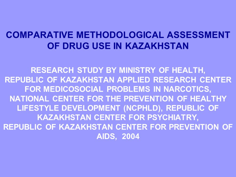 COMPARATIVE METHODOLOGICAL ASSESSMENT OF DRUG USE IN KAZAKHSTAN RESEARCH STUDY BY MINISTRY OF HEALTH, REPUBLIC OF KAZAKHSTAN APPLIED RESEARCH CENTER FOR MEDICOSOCIAL PROBLEMS IN NARCOTICS, NATIONAL CENTER FOR THE PREVENTION OF HEALTHY LIFESTYLE DEVELOPMENT (NCPHLD), REPUBLIC OF KAZAKHSTAN CENTER FOR PSYCHIATRY, REPUBLIC OF KAZAKHSTAN CENTER FOR PREVENTION OF AIDS, 2004