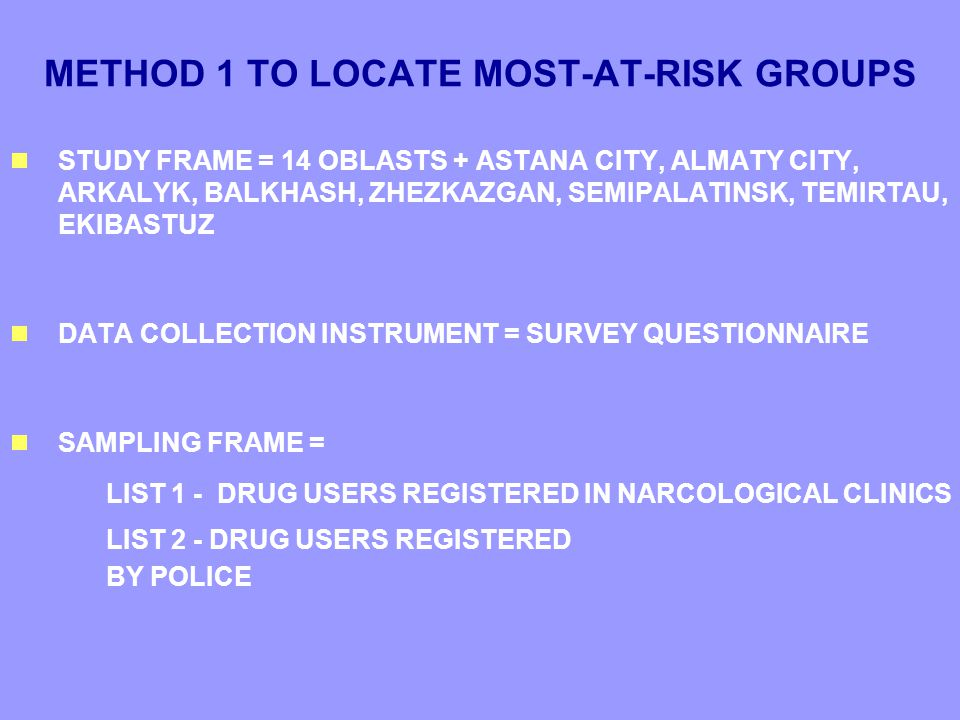 METHOD 1 TO LOCATE MOST-AT-RISK GROUPS  STUDY FRAME = 14 OBLASTS + ASTANA CITY, ALMATY CITY, ARKALYK, BALKHASH, ZHEZKAZGAN, SEMIPALATINSK, TEMIRTAU, EKIBASTUZ  DATA COLLECTION INSTRUMENT = SURVEY QUESTIONNAIRE  SAMPLING FRAME = LIST 1 - DRUG USERS REGISTERED IN NARCOLOGICAL CLINICS LIST 2 - DRUG USERS REGISTERED BY POLICE  STUDY FRAME = 14 OBLASTS + ASTANA CITY, ALMATY CITY, ARKALYK, BALKHASH, ZHEZKAZGAN, SEMIPALATINSK, TEMIRTAU, EKIBASTUZ  DATA COLLECTION INSTRUMENT = SURVEY QUESTIONNAIRE  SAMPLING FRAME = LIST 1 - DRUG USERS REGISTERED IN NARCOLOGICAL CLINICS LIST 2 - DRUG USERS REGISTERED BY POLICE