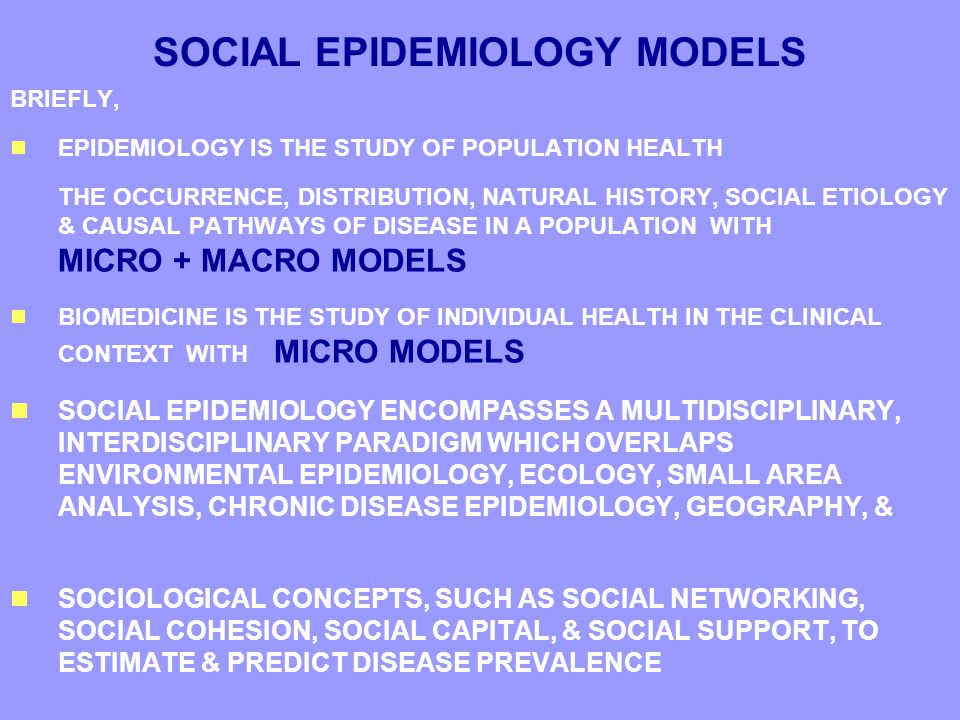 SOCIAL EPIDEMIOLOGY MODELS BRIEFLY,  EPIDEMIOLOGY IS THE STUDY OF POPULATION HEALTH THE OCCURRENCE, DISTRIBUTION, NATURAL HISTORY, SOCIAL ETIOLOGY & CAUSAL PATHWAYS OF DISEASE IN A POPULATION WITH MICRO + MACRO MODELS  BIOMEDICINE IS THE STUDY OF INDIVIDUAL HEALTH IN THE CLINICAL CONTEXT WITH MICRO MODELS  SOCIAL EPIDEMIOLOGY ENCOMPASSES A MULTIDISCIPLINARY, INTERDISCIPLINARY PARADIGM WHICH OVERLAPS ENVIRONMENTAL EPIDEMIOLOGY, ECOLOGY, SMALL AREA ANALYSIS, CHRONIC DISEASE EPIDEMIOLOGY, GEOGRAPHY, &  SOCIOLOGICAL CONCEPTS, SUCH AS SOCIAL NETWORKING, SOCIAL COHESION, SOCIAL CAPITAL, & SOCIAL SUPPORT, TO ESTIMATE & PREDICT DISEASE PREVALENCE BRIEFLY,  EPIDEMIOLOGY IS THE STUDY OF POPULATION HEALTH THE OCCURRENCE, DISTRIBUTION, NATURAL HISTORY, SOCIAL ETIOLOGY & CAUSAL PATHWAYS OF DISEASE IN A POPULATION WITH MICRO + MACRO MODELS  BIOMEDICINE IS THE STUDY OF INDIVIDUAL HEALTH IN THE CLINICAL CONTEXT WITH MICRO MODELS  SOCIAL EPIDEMIOLOGY ENCOMPASSES A MULTIDISCIPLINARY, INTERDISCIPLINARY PARADIGM WHICH OVERLAPS ENVIRONMENTAL EPIDEMIOLOGY, ECOLOGY, SMALL AREA ANALYSIS, CHRONIC DISEASE EPIDEMIOLOGY, GEOGRAPHY, &  SOCIOLOGICAL CONCEPTS, SUCH AS SOCIAL NETWORKING, SOCIAL COHESION, SOCIAL CAPITAL, & SOCIAL SUPPORT, TO ESTIMATE & PREDICT DISEASE PREVALENCE