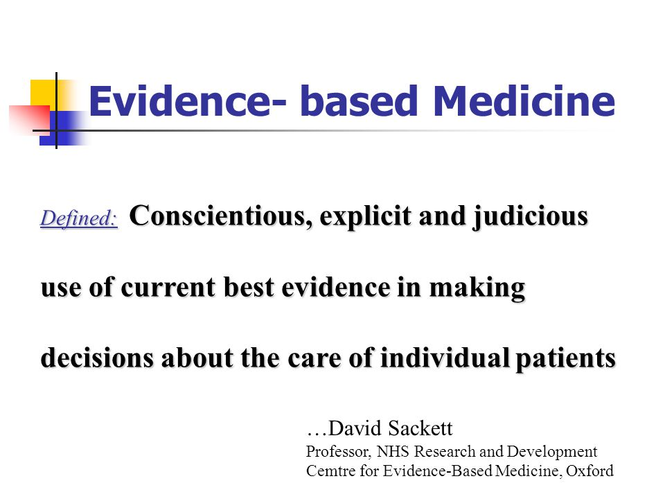 Evidence- based Medicine Defined: Conscientious, explicit and judicious use of current best evidence in making decisions about the care of individual patients …David Sackett Professor, NHS Research and Development Cemtre for Evidence-Based Medicine, Oxford