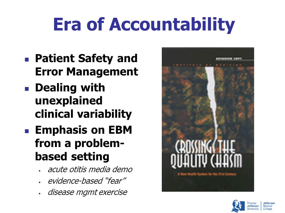 Era of Accountability Patient Safety and Error Management Dealing with unexplained clinical variability Emphasis on EBM from a problem- based setting acute otitis media demo evidence-based fear disease mgmt exercise