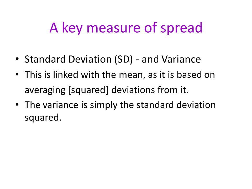 A key measure of spread Standard Deviation (SD) - and Variance This is linked with the mean, as it is based on averaging [squared] deviations from it.