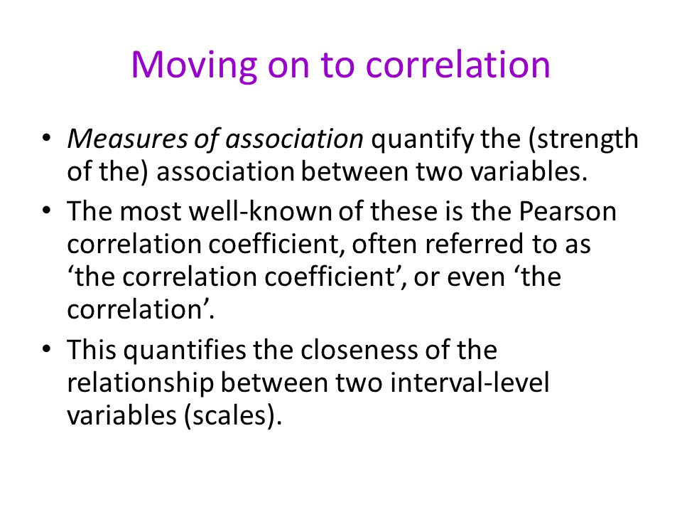 Moving on to correlation Measures of association quantify the (strength of the) association between two variables.