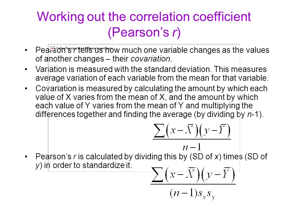 Working out the correlation coefficient (Pearson's r) Pearson's r tells us how much one variable changes as the values of another changes – their covariation.