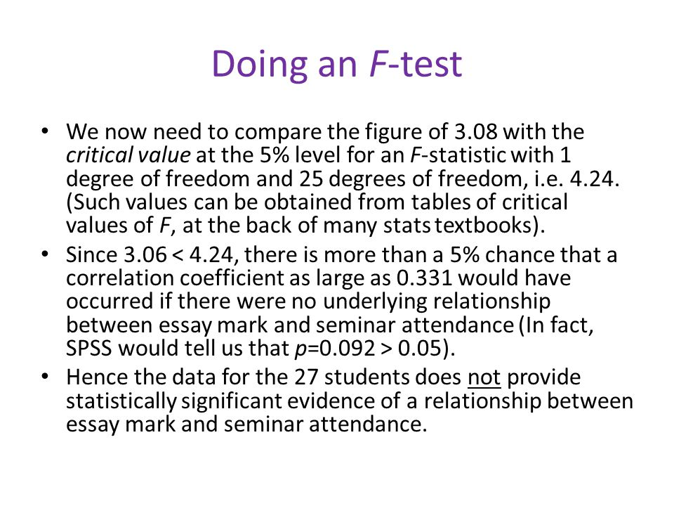 Doing an F-test We now need to compare the figure of 3.08 with the critical value at the 5% level for an F-statistic with 1 degree of freedom and 25 degrees of freedom, i.e.