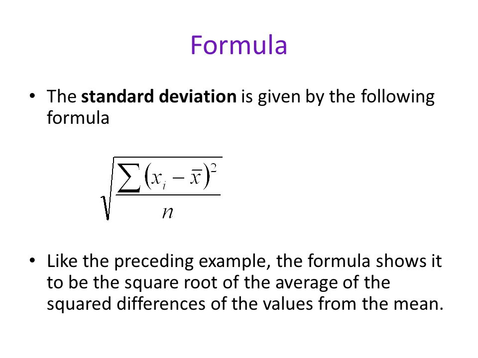 Formula The standard deviation is given by the following formula Like the preceding example, the formula shows it to be the square root of the average of the squared differences of the values from the mean.