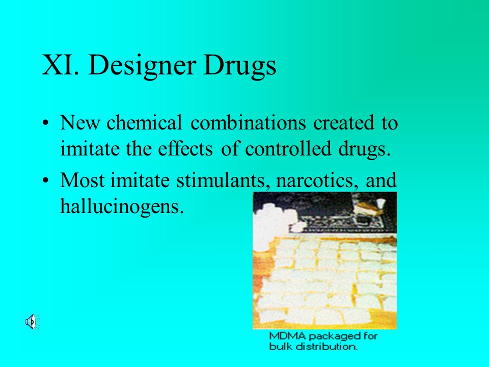 XI. Designer Drugs New chemical combinations created to imitate the effects of controlled drugs.