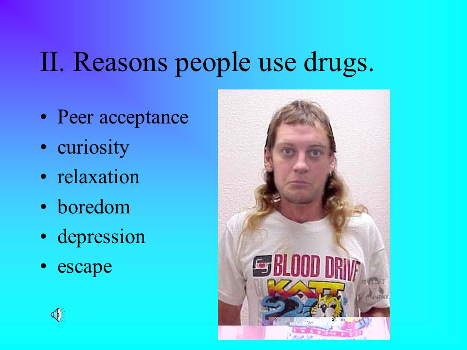 II. Reasons people use drugs. Peer acceptance curiosity relaxation boredom depression escape