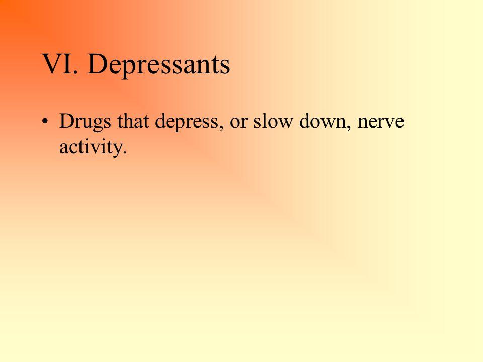 VI. Depressants Drugs that depress, or slow down, nerve activity.