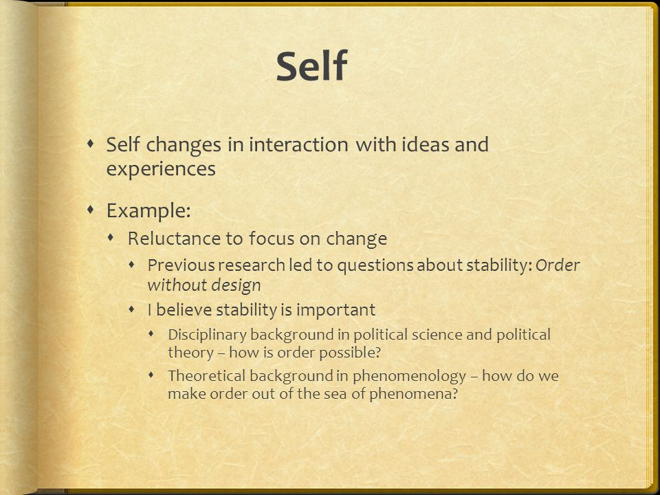 Self  Self changes in interaction with ideas and experiences  Example:  Reluctance to focus on change  Previous research led to questions about stability: Order without design  I believe stability is important  Disciplinary background in political science and political theory – how is order possible.