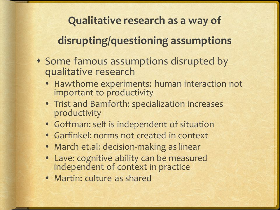 Qualitative research as a way of disrupting/questioning assumptions  Some famous assumptions disrupted by qualitative research  Hawthorne experiments: human interaction not important to productivity  Trist and Bamforth: specialization increases productivity  Goffman: self is independent of situation  Garfinkel: norms not created in context  March et.al: decision-making as linear  Lave: cognitive ability can be measured independent of context in practice  Martin: culture as shared