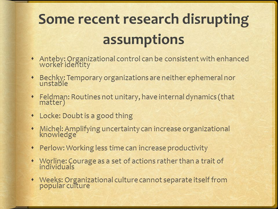 Some recent research disrupting assumptions  Anteby: Organizational control can be consistent with enhanced worker identity  Bechky: Temporary organizations are neither ephemeral nor unstable  Feldman: Routines not unitary, have internal dynamics (that matter)  Locke: Doubt is a good thing  Michel: Amplifying uncertainty can increase organizational knowledge  Perlow: Working less time can increase productivity  Worline: Courage as a set of actions rather than a trait of individuals  Weeks: Organizational culture cannot separate itself from popular culture