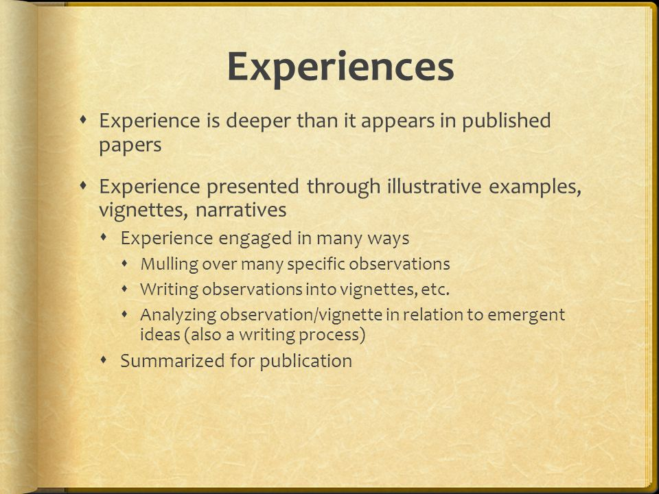 Experiences  Experience is deeper than it appears in published papers  Experience presented through illustrative examples, vignettes, narratives  Experience engaged in many ways  Mulling over many specific observations  Writing observations into vignettes, etc.