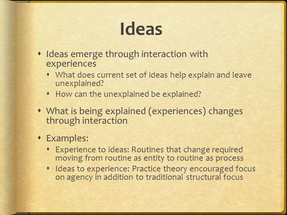 Ideas  Ideas emerge through interaction with experiences  What does current set of ideas help explain and leave unexplained.