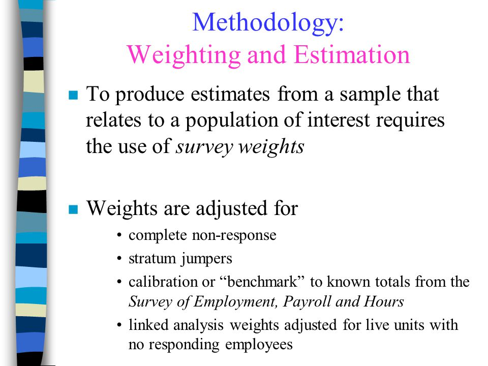 Methodology: Weighting and Estimation n To produce estimates from a sample that relates to a population of interest requires the use of survey weights n Weights are adjusted for complete non-response stratum jumpers calibration or benchmark to known totals from the Survey of Employment, Payroll and Hours linked analysis weights adjusted for live units with no responding employees