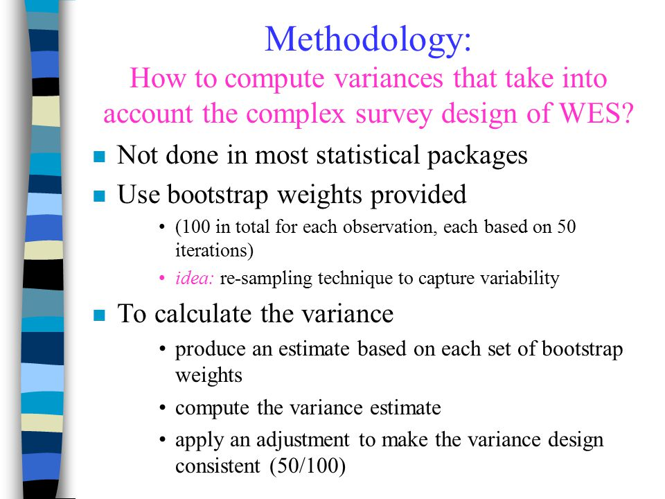 Methodology: How to compute variances that take into account the complex survey design of WES? n Not done in most statistical packages n Use bootstrap