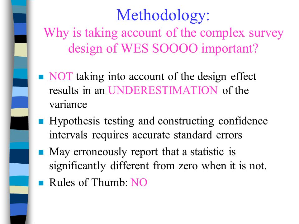 Methodology: Why is taking account of the complex survey design of WES SOOOO important? n NOT taking into account of the design effect results in an U