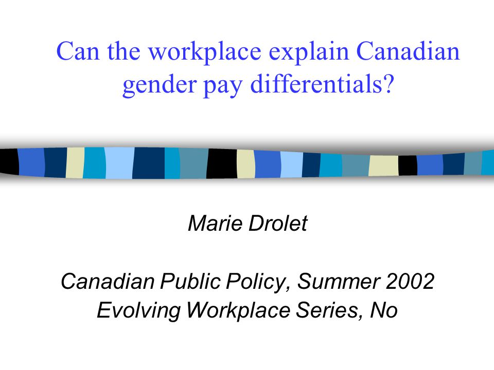 Can the workplace explain Canadian gender pay differentials? Marie Drolet Canadian Public Policy, Summer 2002 Evolving Workplace Series, No