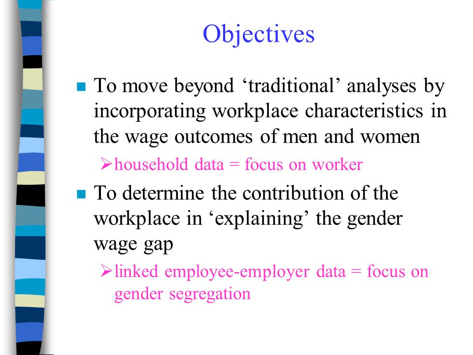 Objectives n To move beyond 'traditional' analyses by incorporating workplace characteristics in the wage outcomes of men and women  household data =