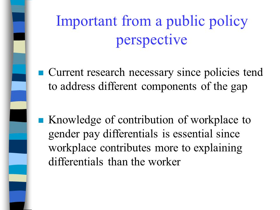 Important from a public policy perspective n Current research necessary since policies tend to address different components of the gap n Knowledge of