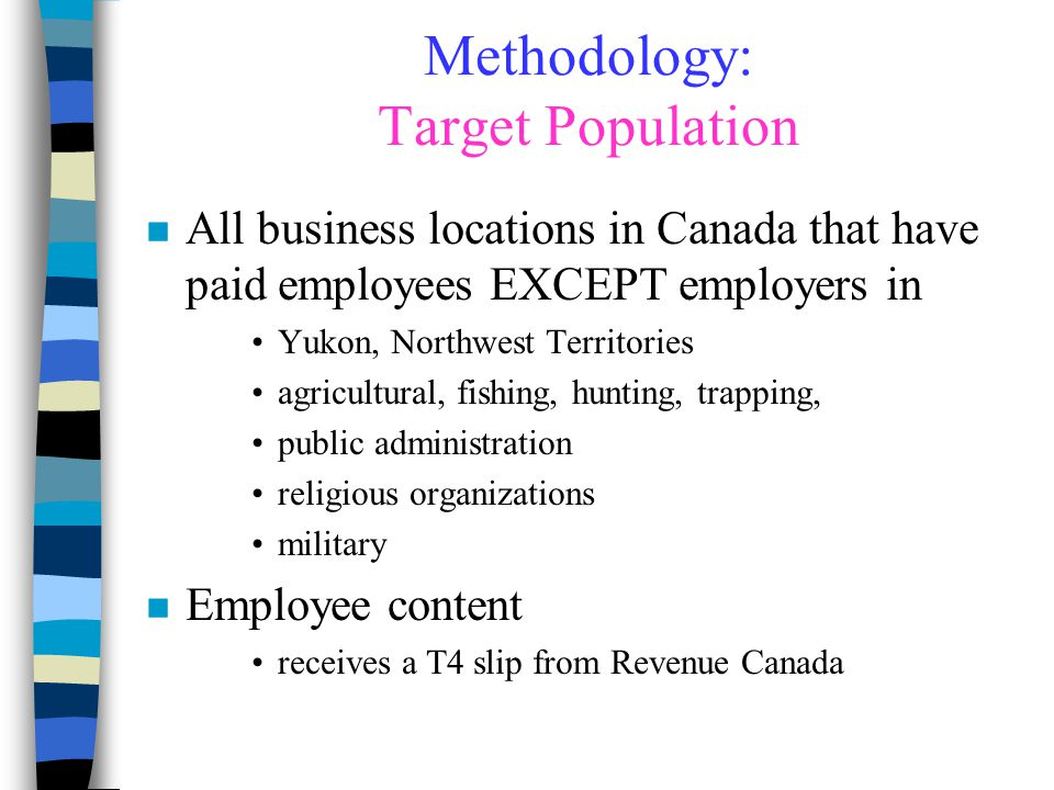Methodology: Target Population n All business locations in Canada that have paid employees EXCEPT employers in Yukon, Northwest Territories agricultur