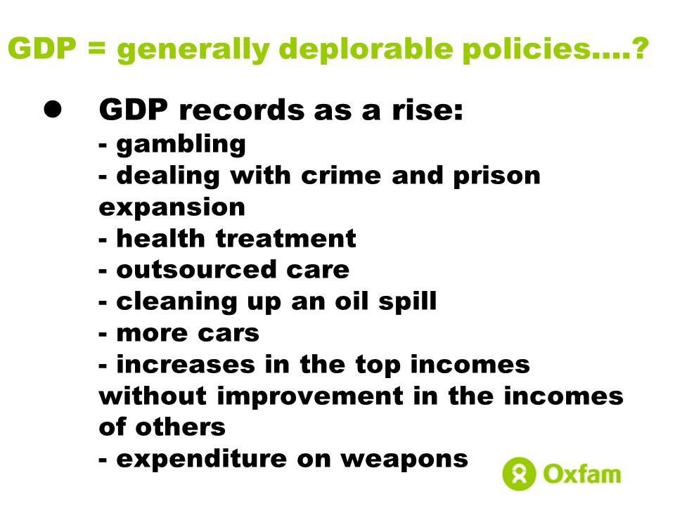 GDP = generally deplorable policies….? GDP records as a rise: - gambling - dealing with crime and prison expansion - health treatment - outsourced car