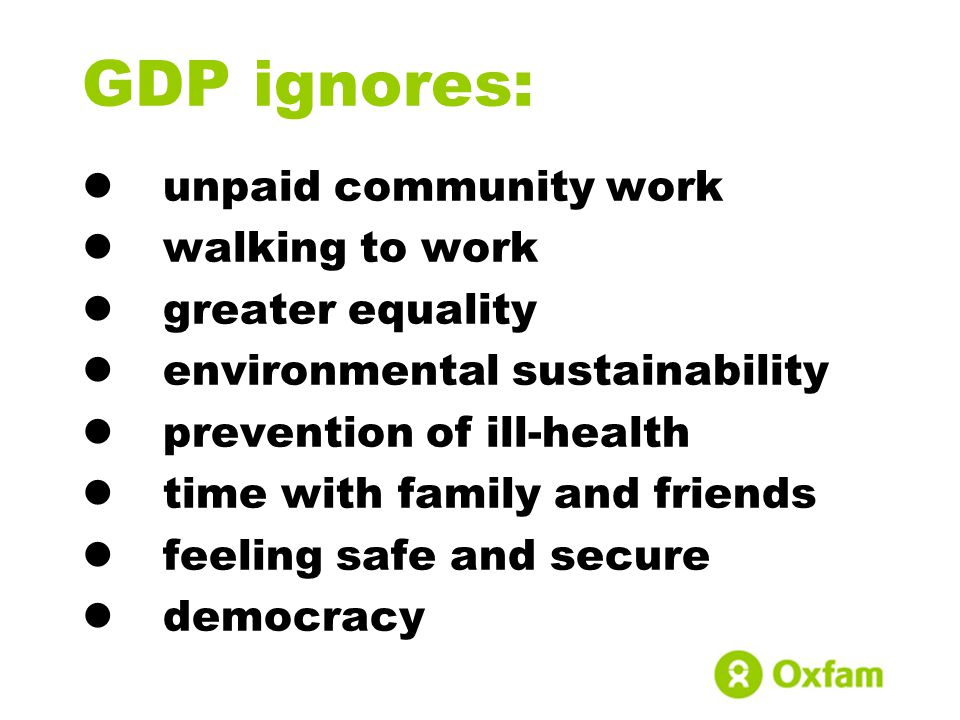 GDP ignores: unpaid community work walking to work greater equality environmental sustainability prevention of ill-health time with family and friends