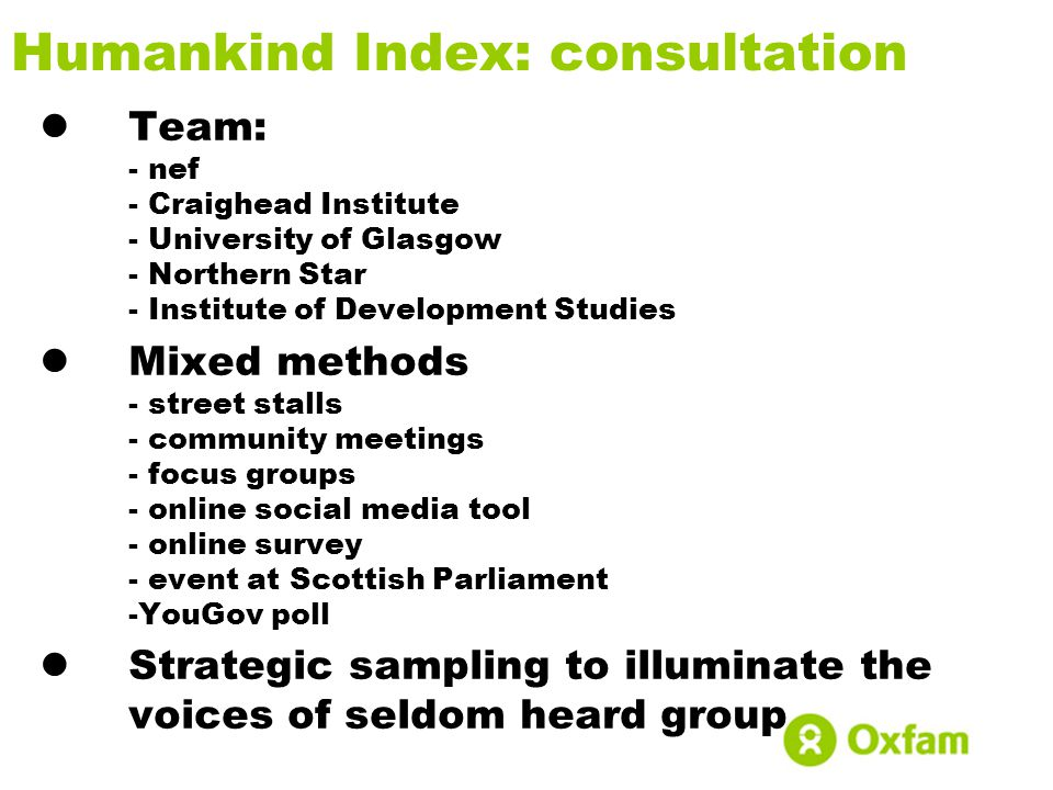 Humankind Index: consultation Team: - nef - Craighead Institute - University of Glasgow - Northern Star - Institute of Development Studies Mixed metho