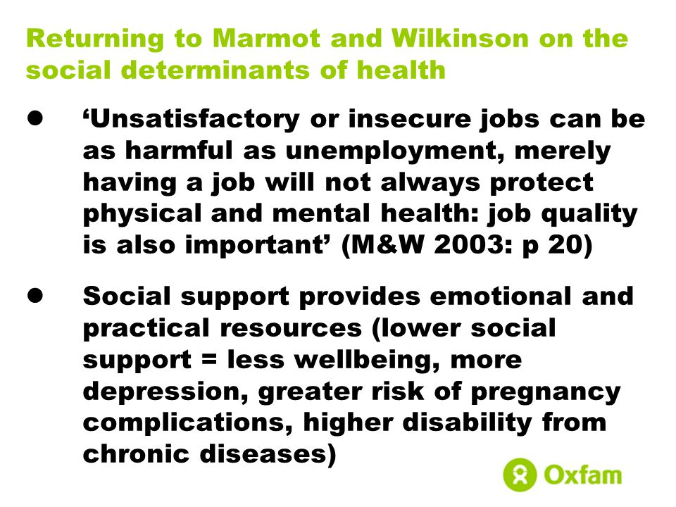 Returning to Marmot and Wilkinson on the social determinants of health 'Unsatisfactory or insecure jobs can be as harmful as unemployment, merely havi