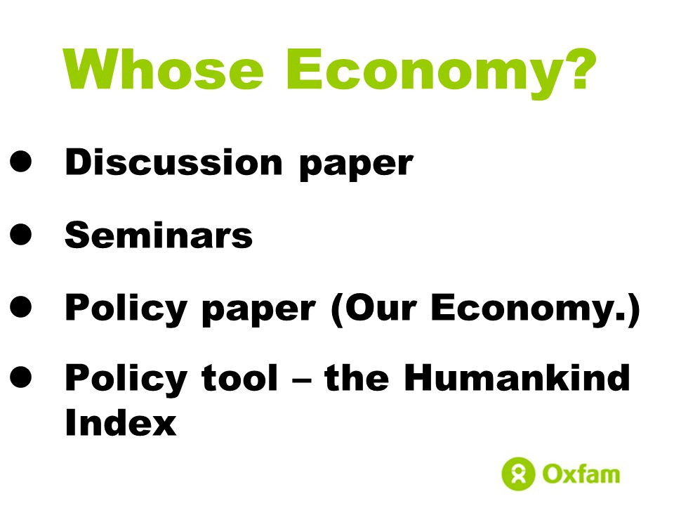 Whose Economy? Discussion paper Seminars Policy paper (Our Economy.) Policy tool – the Humankind Index