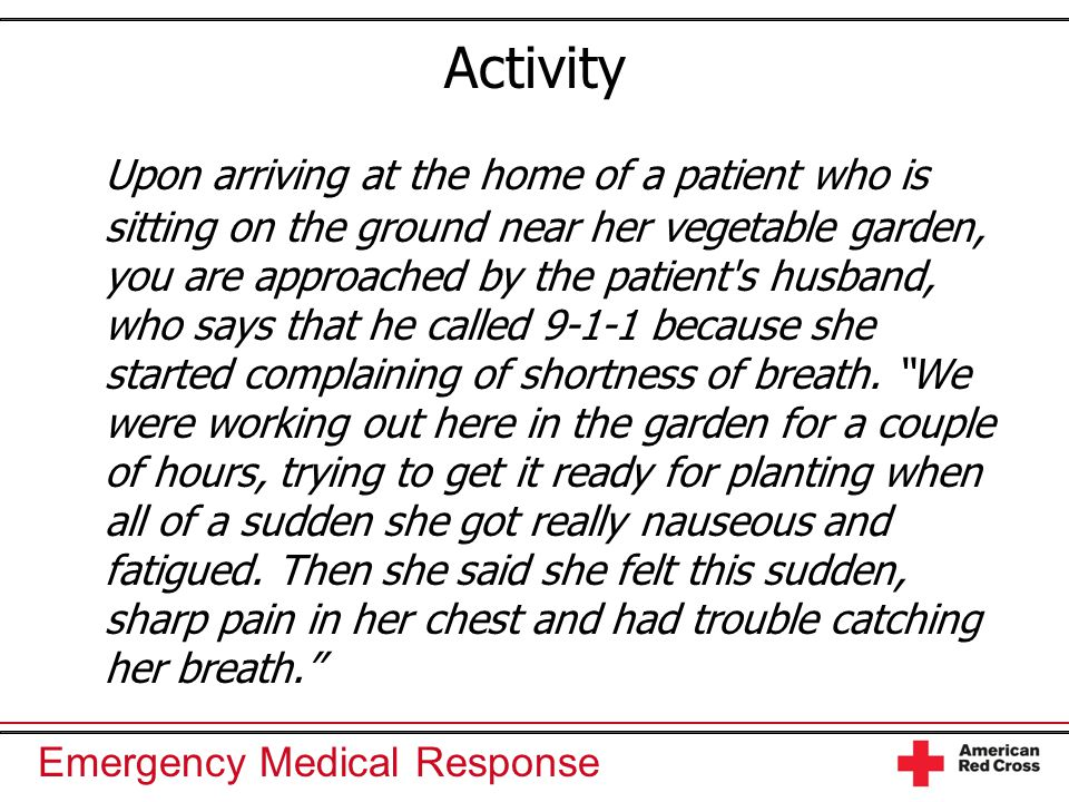 Emergency Medical Response Activity Upon arriving at the home of a patient who is sitting on the ground near her vegetable garden, you are approached by the patient s husband, who says that he called 9-1-1 because she started complaining of shortness of breath.