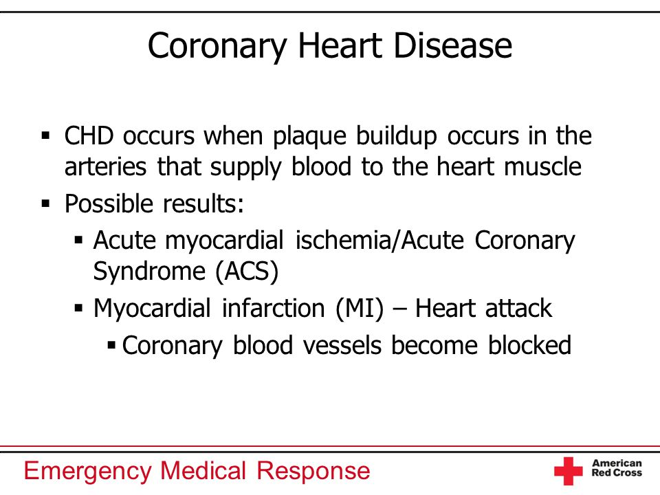 Emergency Medical Response Coronary Heart Disease  CHD occurs when plaque buildup occurs in the arteries that supply blood to the heart muscle  Possible results:  Acute myocardial ischemia/Acute Coronary Syndrome (ACS)  Myocardial infarction (MI) – Heart attack  Coronary blood vessels become blocked
