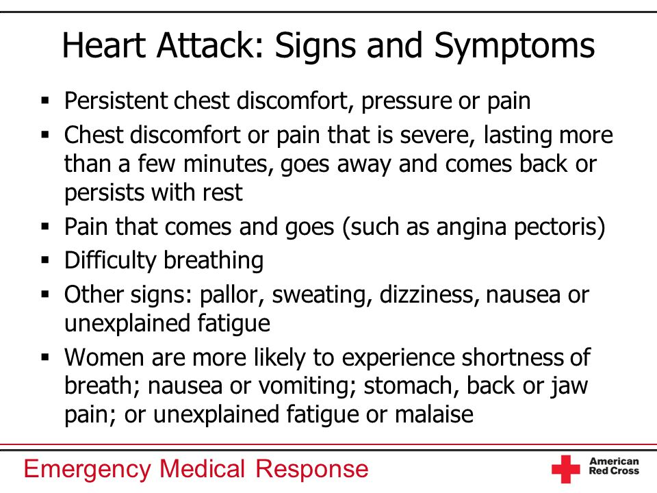 Emergency Medical Response Heart Attack: Signs and Symptoms  Persistent chest discomfort, pressure or pain  Chest discomfort or pain that is severe, lasting more than a few minutes, goes away and comes back or persists with rest  Pain that comes and goes (such as angina pectoris)  Difficulty breathing  Other signs: pallor, sweating, dizziness, nausea or unexplained fatigue  Women are more likely to experience shortness of breath; nausea or vomiting; stomach, back or jaw pain; or unexplained fatigue or malaise