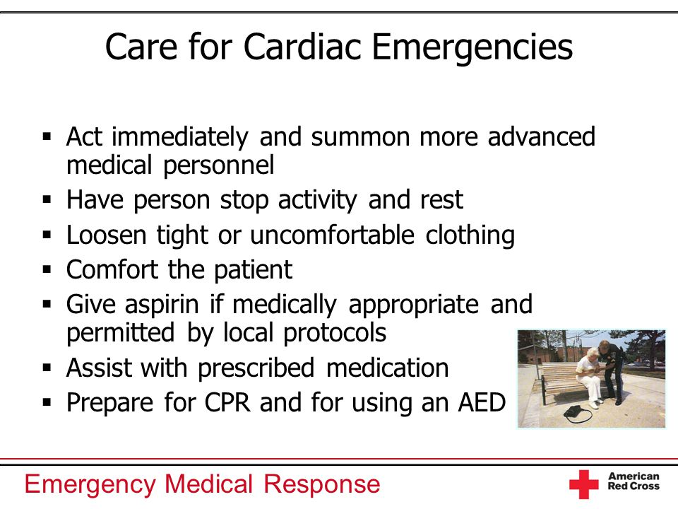 Emergency Medical Response Care for Cardiac Emergencies  Act immediately and summon more advanced medical personnel  Have person stop activity and rest  Loosen tight or uncomfortable clothing  Comfort the patient  Give aspirin if medically appropriate and permitted by local protocols  Assist with prescribed medication  Prepare for CPR and for using an AED