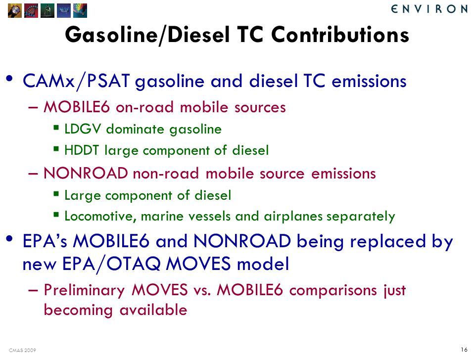 CMAS 2009 16 Gasoline/Diesel TC Contributions CAMx/PSAT gasoline and diesel TC emissions –MOBILE6 on-road mobile sources  LDGV dominate gasoline  HDDT large component of diesel –NONROAD non-road mobile source emissions  Large component of diesel  Locomotive, marine vessels and airplanes separately EPA's MOBILE6 and NONROAD being replaced by new EPA/OTAQ MOVES model –Preliminary MOVES vs.