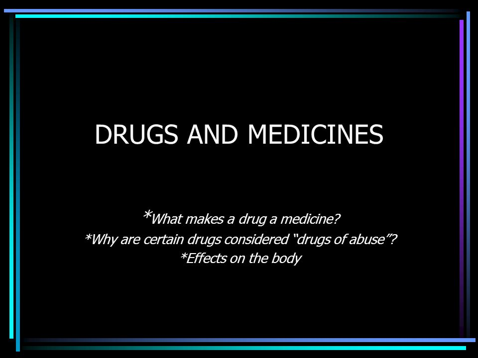 """DRUGS AND MEDICINES * What makes a drug a medicine? *Why are certain drugs considered """"drugs of abuse""""? *Effects on the body"""