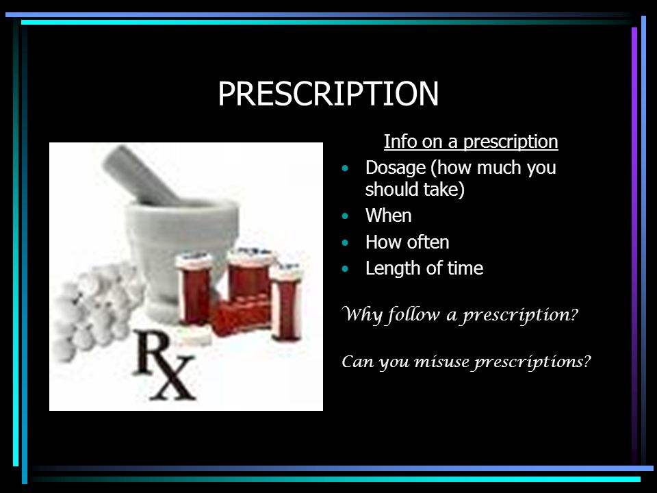 PRESCRIPTION Info on a prescription Dosage (how much you should take) When How often Length of time Why follow a prescription? Can you misuse prescrip
