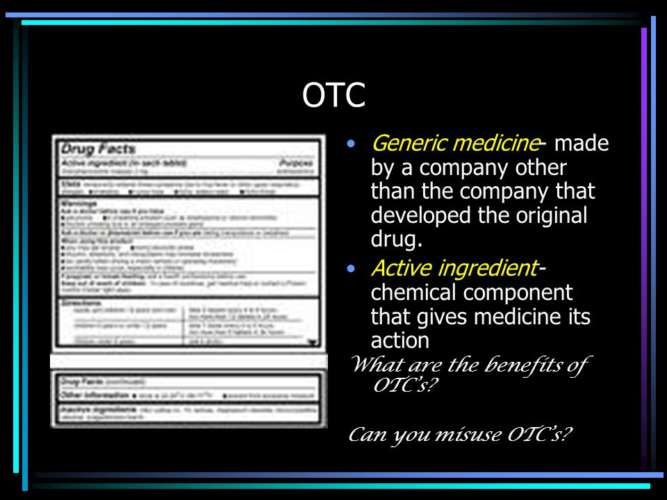 OTC Generic medicine- made by a company other than the company that developed the original drug. Active ingredient- chemical component that gives medi
