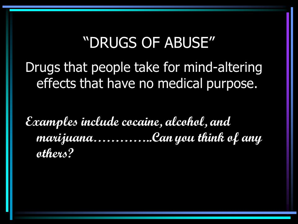 """""""DRUGS OF ABUSE"""" Drugs that people take for mind-altering effects that have no medical purpose. Examples include cocaine, alcohol, and marijuana………….."""