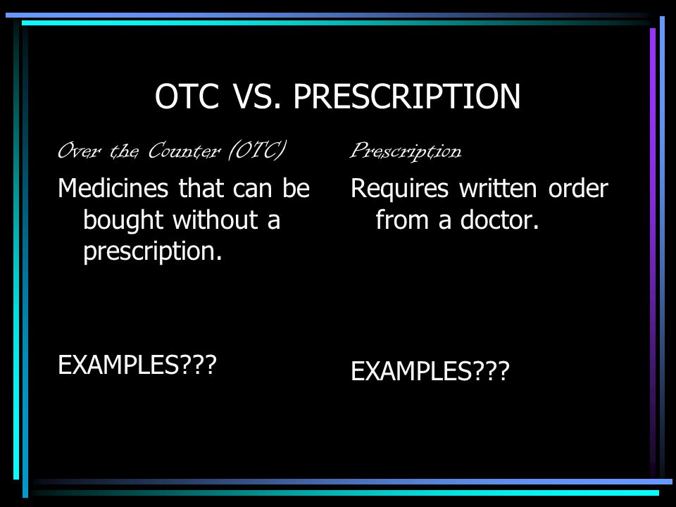 OTC VS. PRESCRIPTION Over the Counter (OTC) Medicines that can be bought without a prescription. EXAMPLES??? Prescription Requires written order from