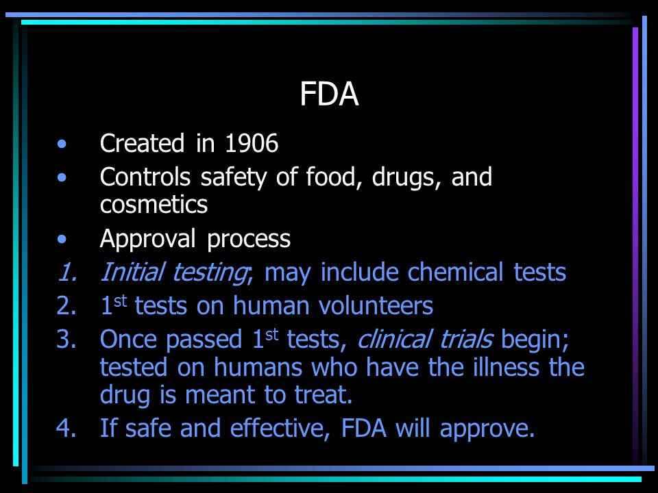 FDA Created in 1906 Controls safety of food, drugs, and cosmetics Approval process 1.Initial testing; may include chemical tests 2.1 st tests on human