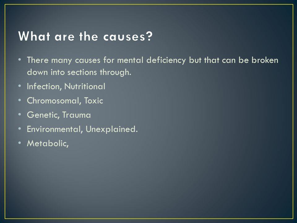 There many causes for mental deficiency but that can be broken down into sections through.