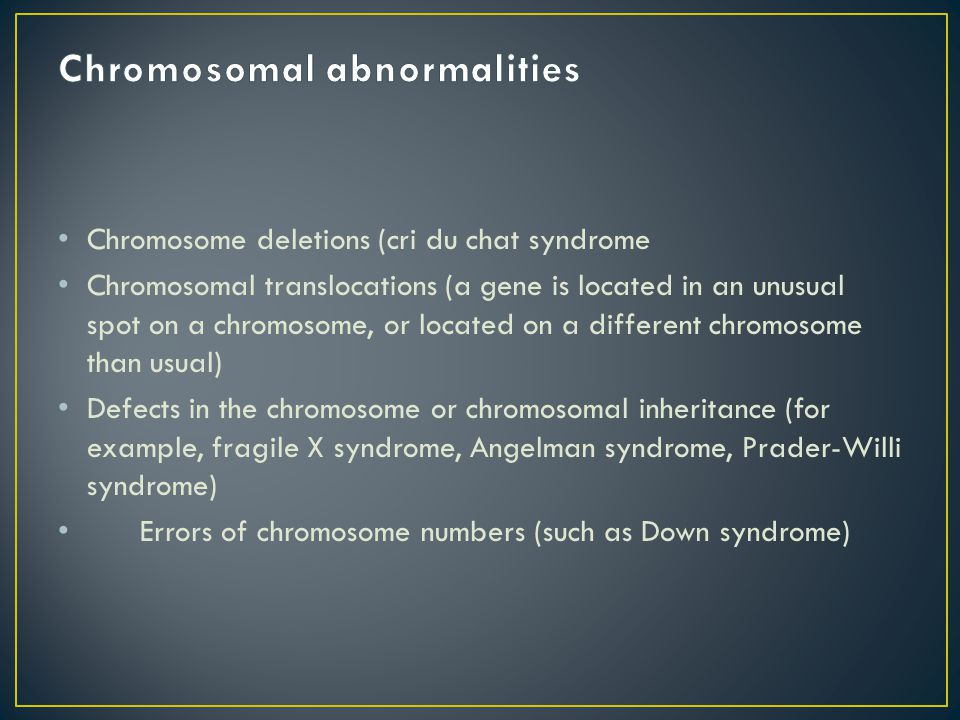 Chromosome deletions (cri du chat syndrome Chromosomal translocations (a gene is located in an unusual spot on a chromosome, or located on a different chromosome than usual) Defects in the chromosome or chromosomal inheritance (for example, fragile X syndrome, Angelman syndrome, Prader-Willi syndrome) Errors of chromosome numbers (such as Down syndrome)